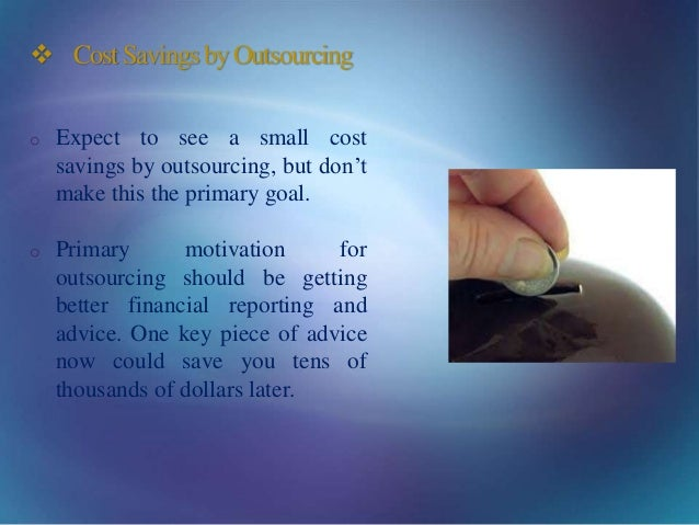  CostSavingsbyOutsourcing o Expect to see a small cost savings by outsourcing, but don't make this the primary goal. o Pr...