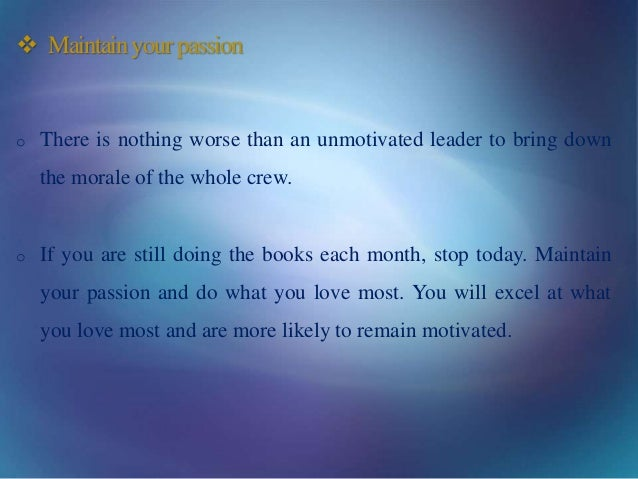  Maintainyourpassion o There is nothing worse than an unmotivated leader to bring down the morale of the whole crew. o If...
