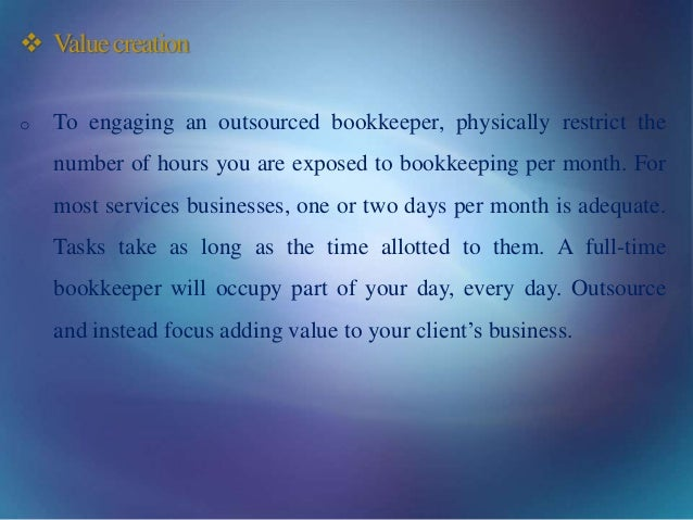  Valuecreation o To engaging an outsourced bookkeeper, physically restrict the number of hours you are exposed to bookkee...