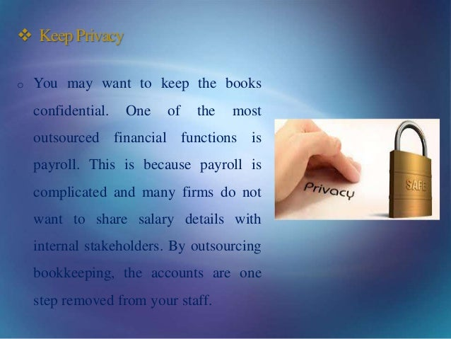  KeepPrivacy o You may want to keep the books confidential. One of the most outsourced financial functions is payroll. Th...