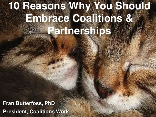 10 Reasons Why You Should Embrace Coalitions & Partnerships Fran Butterfoss, PhD President, Coalitions Work