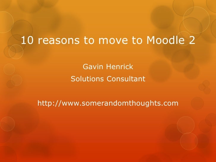 10 reasons to move to Moodle 2            Gavin Henrick         Solutions Consultant  http://www.somerandomthoughts.com