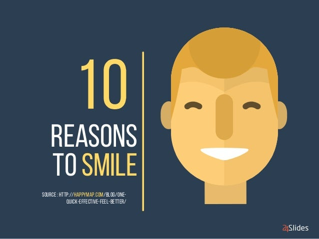 REASONs  TO SMILE  SOURCE : http://happymap.com/blog/one-  quick-effective-feel-better/