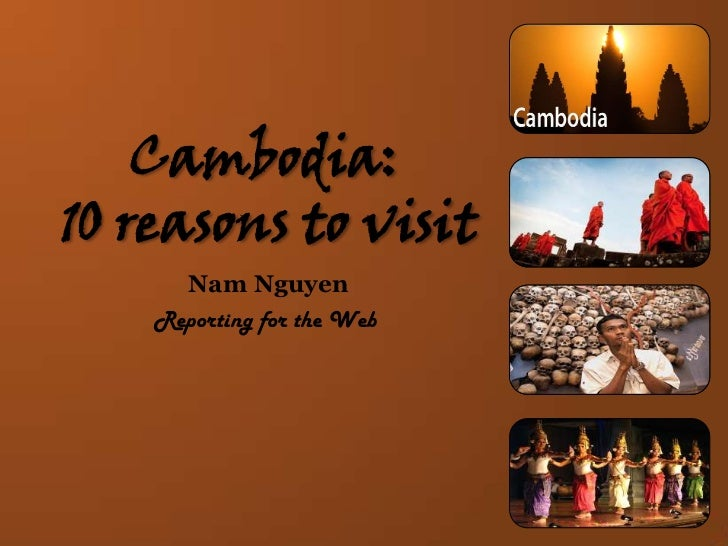 Cambodia:10 reasons to visit<br />Nam Nguyen<br />Reporting for the Web<br />