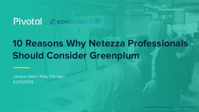 © Copyright 2019 Pivotal Software, Inc. All rights Reserved. Version 1.0 10 Reasons Why Netezza Professionals Should Consi...