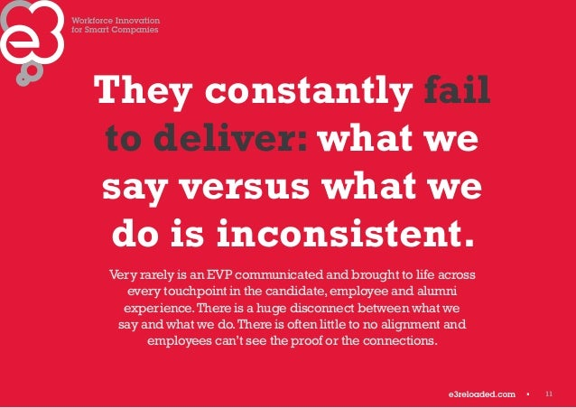 11  They constantly fail  to deliver: what we  say versus what we  do is inconsistent.  Very rarely is an EVP communicated...