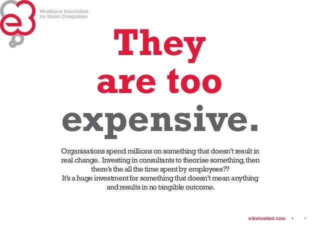 5  They  are too  expensive.  Organisations spend millions on something that doesn't result in  real change. Investing in ...