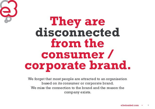 9  They are  disconnected  from the  consumer /  corporate brand.  We forget that most people are attracted to an organisa...