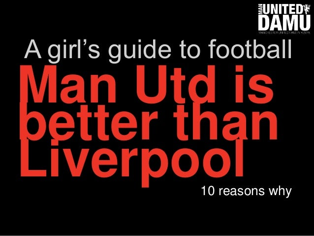Man Utd is better than Liverpool10 reasons why A girl's guide to football