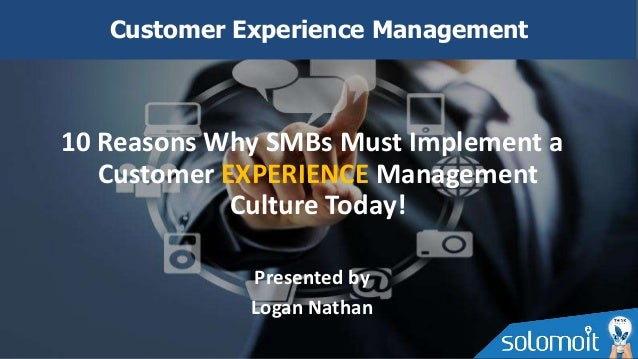 10 Reasons Why SMBs Must Implement a Customer EXPERIENCE Management Culture Today! Presented by Logan Nathan Customer Expe...