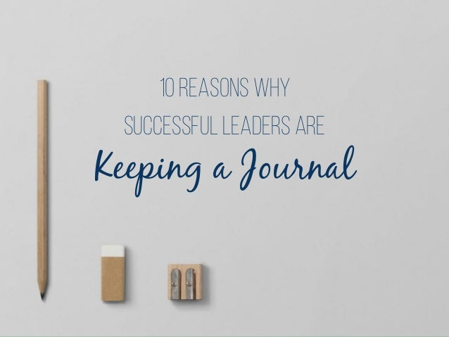 Keeping a Journal successful leaders ARE 10 Reasons why