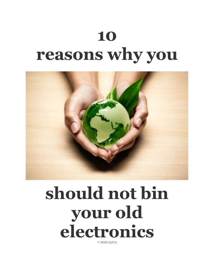10reasons why youshould not bin   your old  electronics      BY MOHIT GUPTA