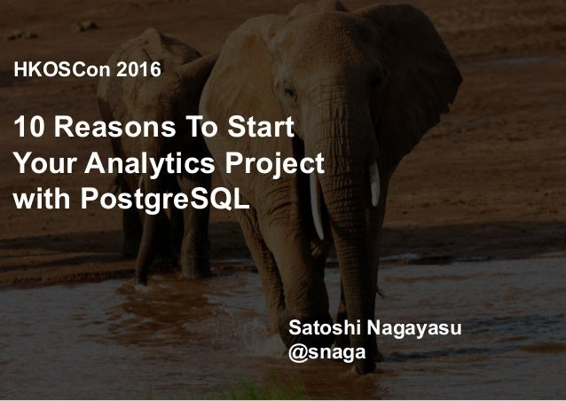 10 Reasons To Start Your Analytics Project with PostgreSQL Satoshi Nagayasu @snaga HKOSCon 2016
