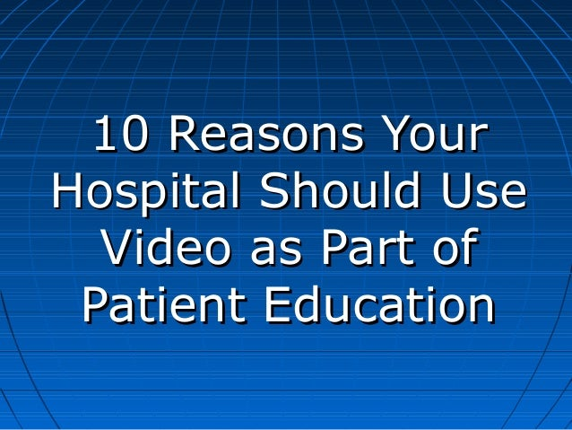 10 Reasons YourHospital Should Use  Video as Part of Patient Education