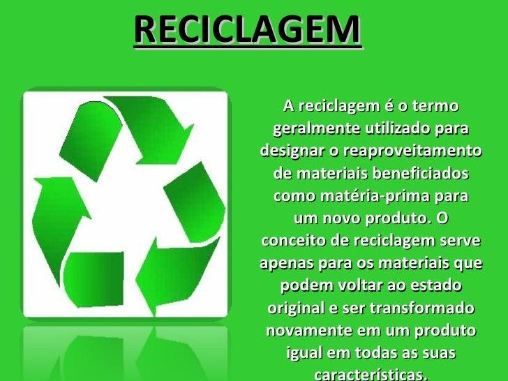 RECICLAGEM Areciclagemé o termo geralmente utilizado para designar o reaproveitamento de materiais beneficiados como mat...