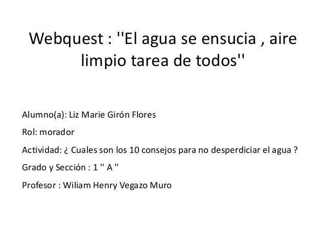 Webquest : El agua se ensucia , aire      limpio tarea de todosAlumno(a): Liz Marie Girón FloresRol: moradorActividad: ¿ C...