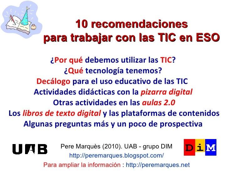 10 recomendaciones para trabajar con las TIC en ESO Pere Marquès (2010). UAB - grupo DIM http://peremarques.blogspot.com/ ...