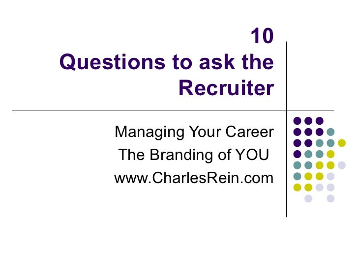 10Questions to ask the           Recruiter     Managing Your Career     The Branding of YOU     www.CharlesRein.com