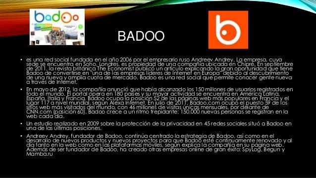 BADOO • es una red social fundada en el año 2006 por el empresario ruso Andreev Andrey. La empresa, cuya sede se encuentra...