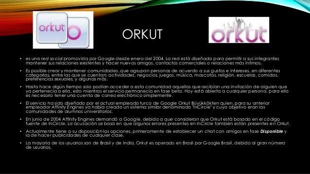 ORKUT • es una red social promovida por Google desde enero del 2004. La red está diseñada para permitir a sus integrantes ...