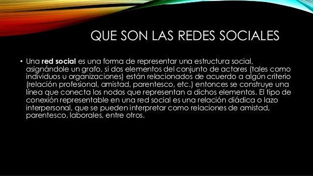 QUE SON LAS REDES SOCIALES • Una red social es una forma de representar una estructura social, asignándole un grafo, si do...