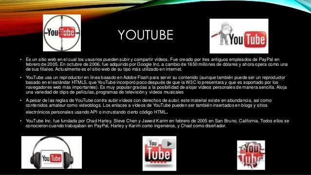 YOUTUBE • Es un sitio web en el cual los usuarios pueden subir y compartir vídeos. Fue creado por tres antiguos empleados ...