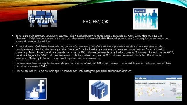 FACEBOOK • Es un sitio web de redes sociales creado por Mark Zuckerberg y fundado junto a Eduardo Saverin, Chris Hughes y ...