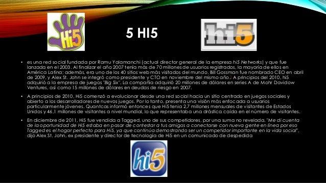 5 HI5 • es una red social fundada por Ramu Yalamanchi (actual director general de la empresa hi5 Networks) y que fue lanza...