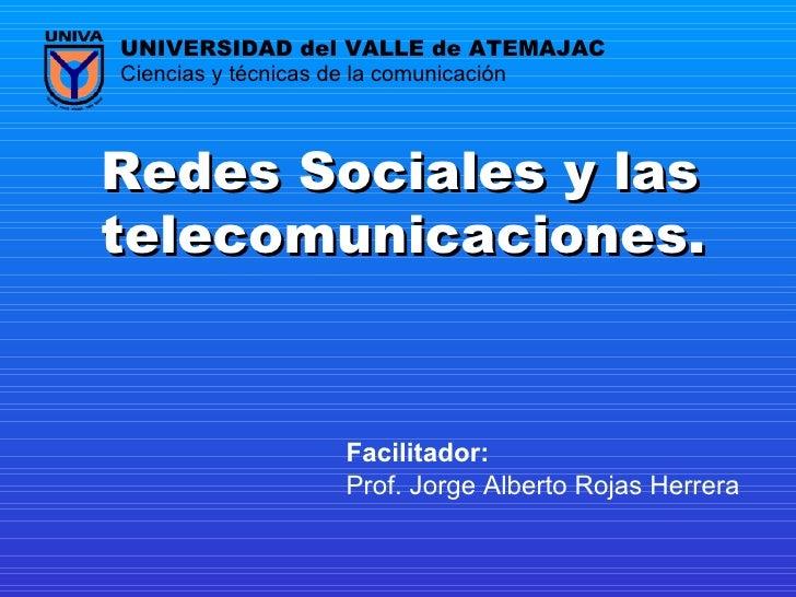Redes Sociales y las telecomunicaciones.   Prof. Jorge Alberto Rojas Herrera Ciencias y técnicas de la comunicación UNIVER...