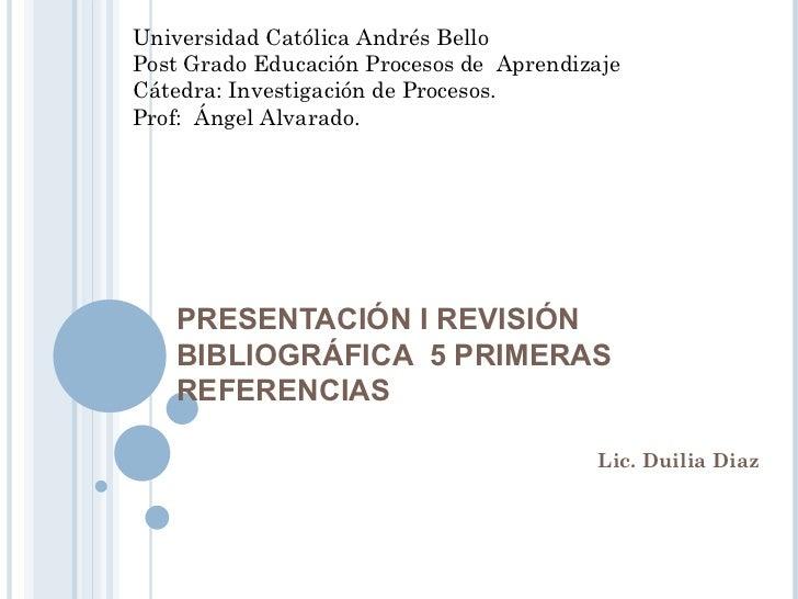 PRESENTACIÓN I REVISIÓN BIBLIOGRÁFICA  5 PRIMERAS REFERENCIAS  Lic. Duilia Diaz  Universidad Católica Andrés Bello Post Gr...