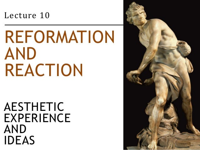 Lecture 10  REFORMATION  AND  REACTION  AESTHETIC  EXPERIENCE  AND  IDEAS