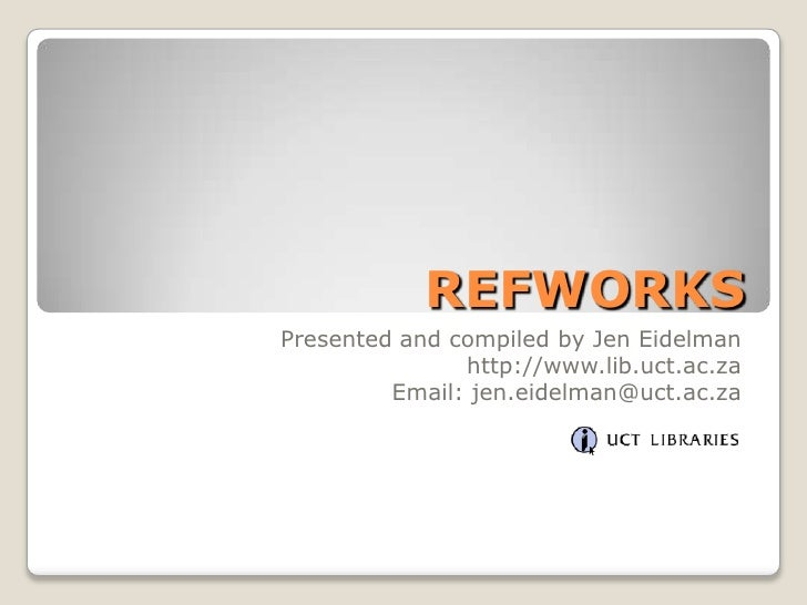 REFWORKS<br />Presented and compiled by Jen Eidelman<br />http://www.lib.uct.ac.za<br />Email: jen.eidelman@uct.ac.za<br />