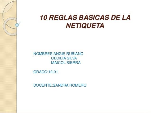 10 REGLAS BASICAS DE LA NETIQUETA NOMBRES:ANGIE RUBIANO CECILIA SILVA MAICOL SIERRA GRADO:10-01 DOCENTE:SANDRA ROMERO