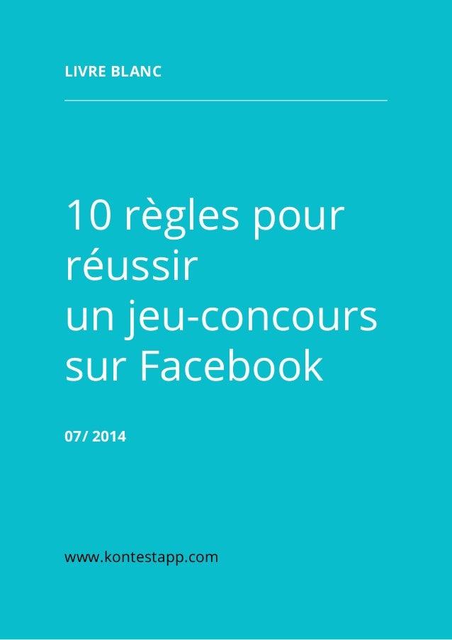 10 règles pour réussir un jeu-concours sur Facebook 07/2014 www.kontestapp.com LIVRE BLANC