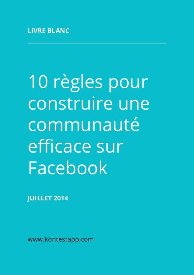 10 règles pour construire une communauté efficace sur Facebook Juillet 2014 www.kontestapp.com Livre blanc