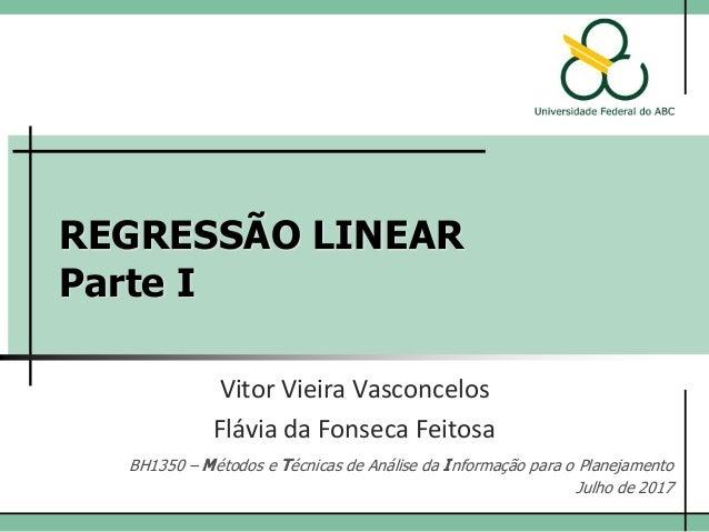 REGRESSÃO LINEAR Parte I Vitor Vieira Vasconcelos BH1350 – Métodos e Técnicas de Análise da Informação para o Planejamento...