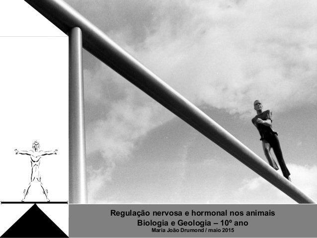 Regulação nervosa e hormonal nos animais Biologia e Geologia – 10º ano Maria João Drumond / maio 2015