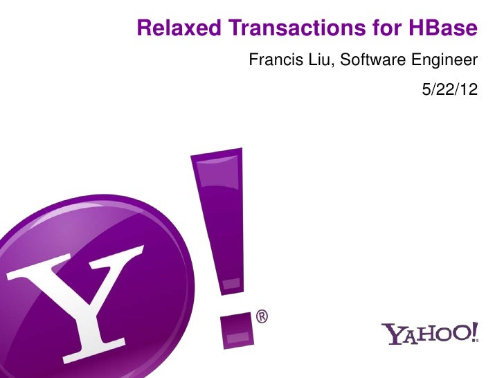 Relaxed Transactions for HBase         Francis Liu, Software Engineer                               5/22/12