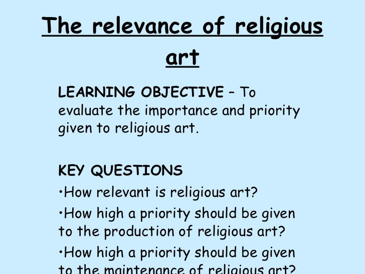 The relevance of religious art <ul><li>LEARNING OBJECTIVE  – To evaluate the importance and priority given to religious ar...