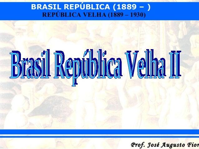 BRASIL REPÚBLICA (1889 – ) REPÚBLICA VELHA (1889 – 1930)  Prof. José Augusto Fior