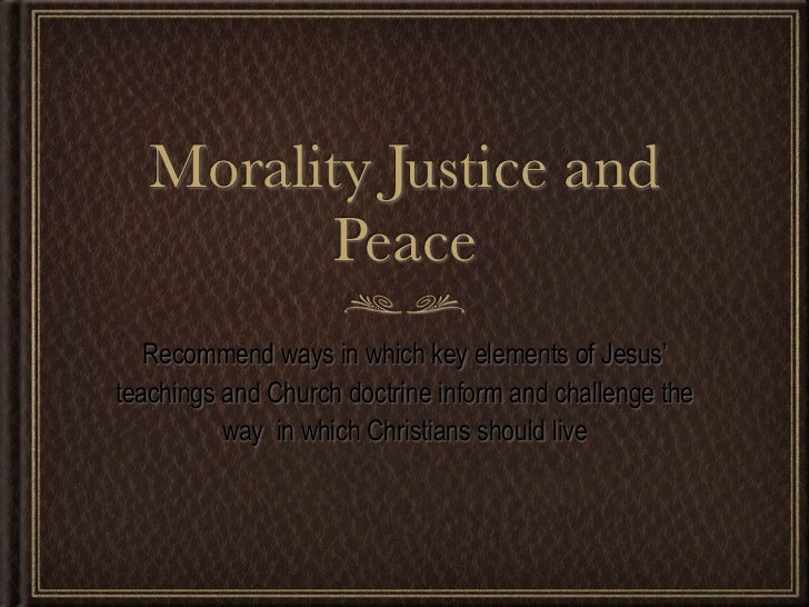 Morality Justice and         Peace   Recommend ways in which key elements of Jesus'teachings and Church doctrine inform an...