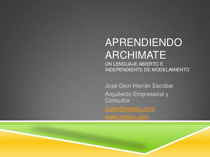 Aprendiendo ArchimateUn lenguaje abierto e independiente de modelamiento <br />José Giori Herrán Escobar<br />Arquitecto E...