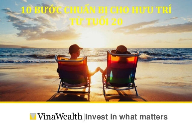  Invest in what matters 10 BƯỚC CHUẨN BỊ CHO HƯU TRÍ TỪ TUỔI 20 10 BƯỚC CHUẨN BỊ CHO HƯU TRÍ TỪ TUỔI 20