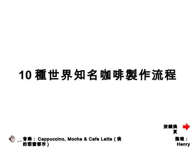 10 種世界知名咖啡製作流程 整理整理:: HenryHenry 音樂:音樂: Cappuccino, Mocha & Cafe Latte (Cappuccino, Mocha & Cafe Latte ( 我我 的甜蜜都市的甜蜜都市 )) ...