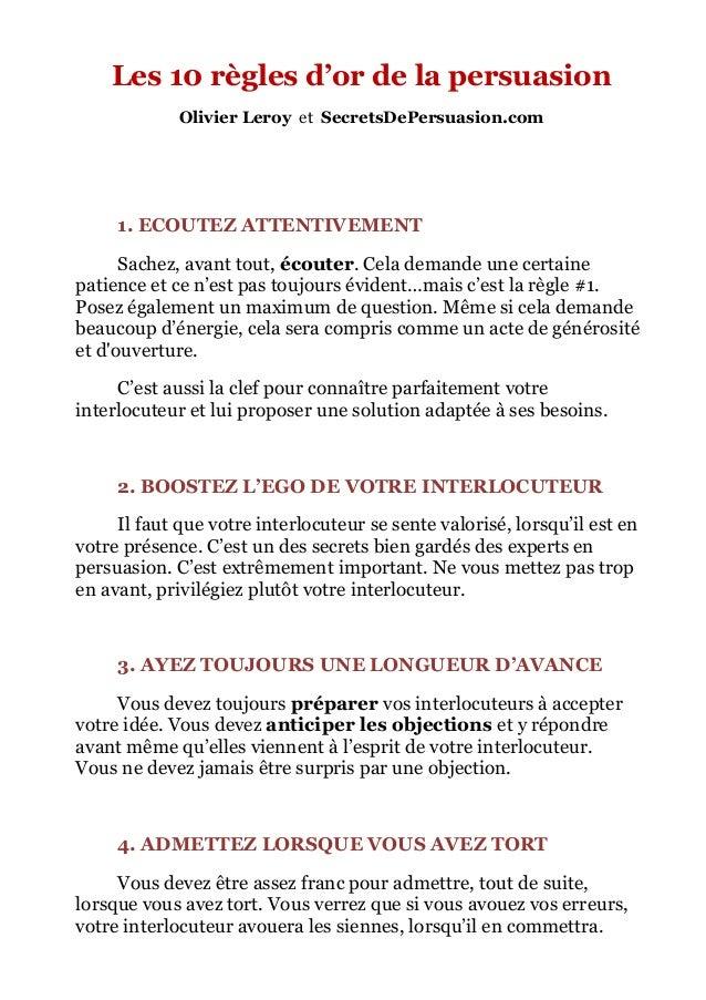 Les 10 règles d'or de la persuasion  Olivier Leroy et SecretsDePersuasion.com  1. ECOUTEZ ATTENTIVEMENT  Sachez, avant tou...