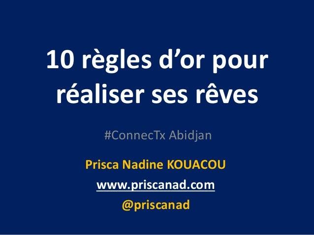 10 règles d'or pour réaliser ses rêves #ConnecTx Abidjan Prisca Nadine KOUACOU www.priscanad.com @priscanad