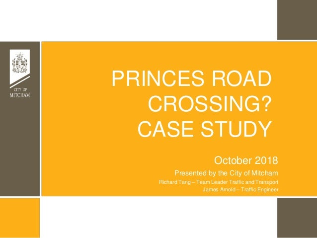 Presented by the City of Mitcham PRINCES ROAD CROSSING? CASE STUDY October 2018 Richard Tang – Team Leader Traffic and Tra...