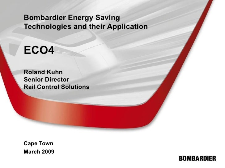 Bombardier Energy Saving Technologies and their Application ECO4 Roland Kuhn Senior Director Rail Control Solutions Cape T...