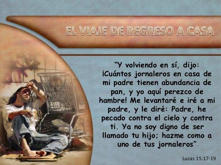 """"""" Y volviendo en sí, dijo: ¡Cuántos jornaleros en casa de mi padre tienen abundancia de pan, y yo aquí perezco de hambre! ..."""