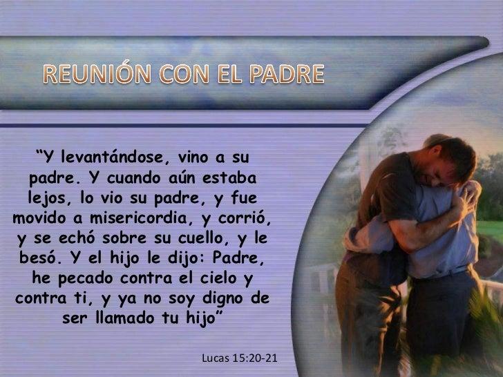 """"""" Y levantándose, vino a su padre. Y cuando aún estaba lejos, lo vio su padre, y fue movido a misericordia, y corrió, y se..."""